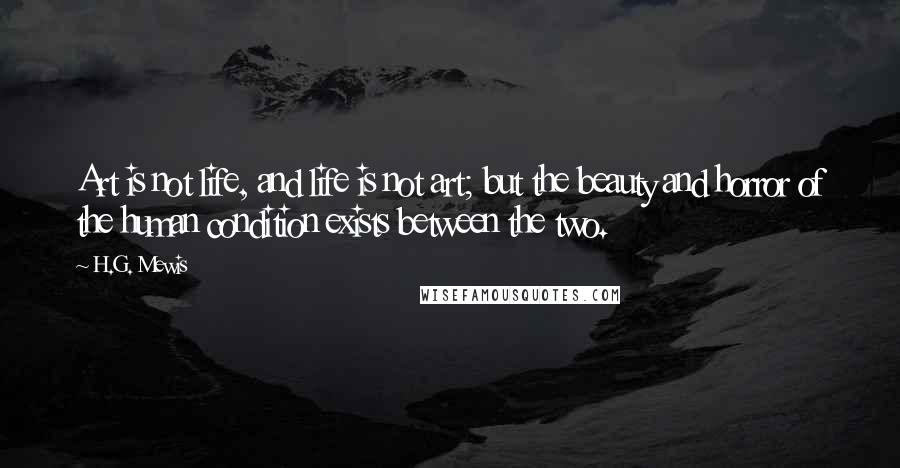 H.G. Mewis quotes: Art is not life, and life is not art; but the beauty and horror of the human condition exists between the two.