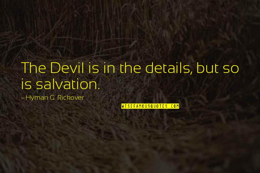 H.g. Rickover Quotes By Hyman G. Rickover: The Devil is in the details, but so