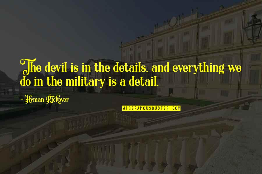H.g. Rickover Quotes By Hyman Rickover: The devil is in the details, and everything