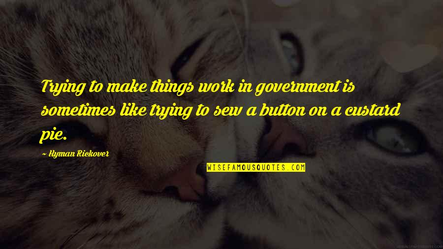 H.g. Rickover Quotes By Hyman Rickover: Trying to make things work in government is