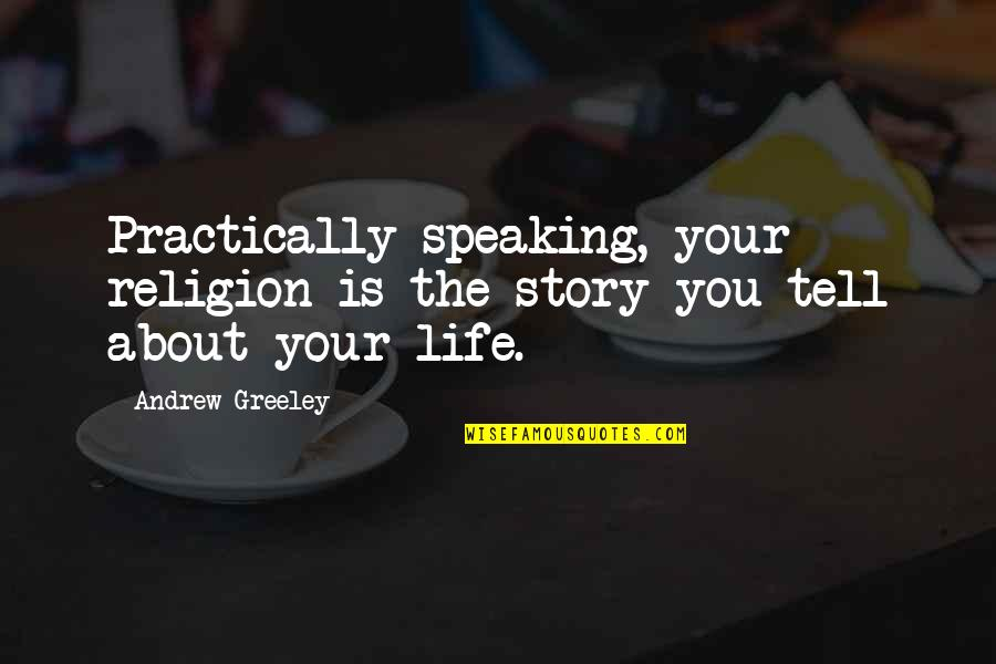 H Greeley Quotes By Andrew Greeley: Practically speaking, your religion is the story you