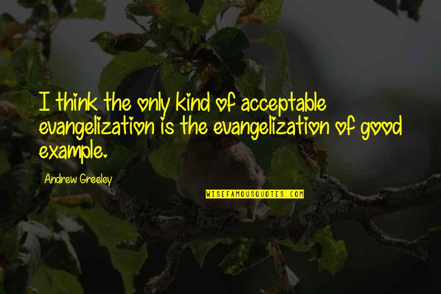 H Greeley Quotes By Andrew Greeley: I think the only kind of acceptable evangelization