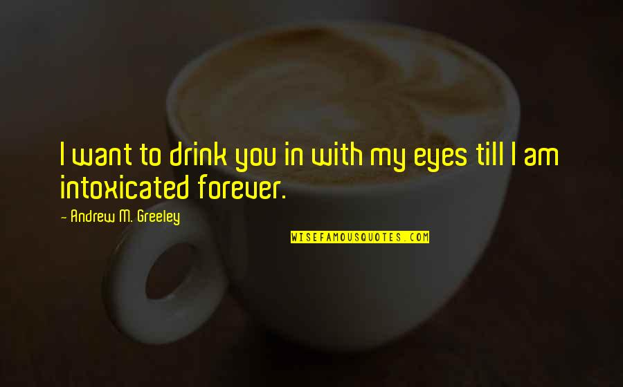 H Greeley Quotes By Andrew M. Greeley: I want to drink you in with my