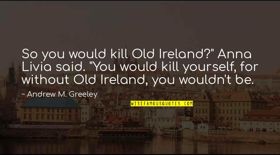"""H Greeley Quotes By Andrew M. Greeley: So you would kill Old Ireland?"""" Anna Livia"""