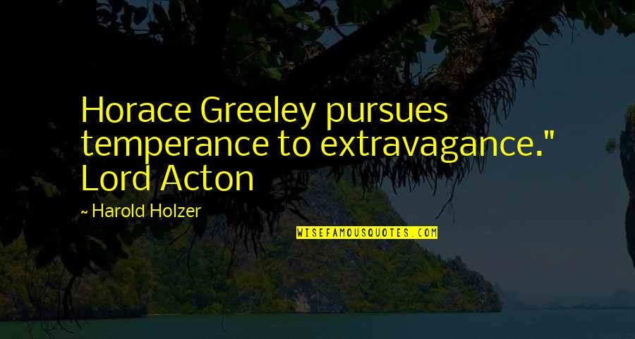 """H Greeley Quotes By Harold Holzer: Horace Greeley pursues temperance to extravagance."""" Lord Acton"""