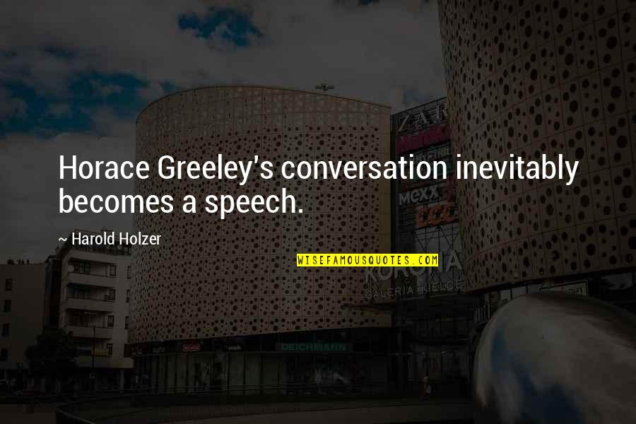 H Greeley Quotes By Harold Holzer: Horace Greeley's conversation inevitably becomes a speech.