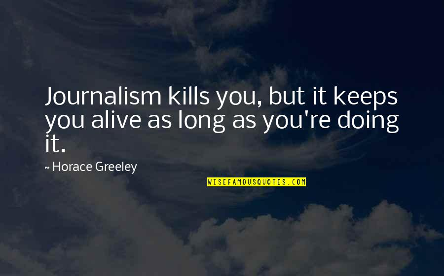 H Greeley Quotes By Horace Greeley: Journalism kills you, but it keeps you alive
