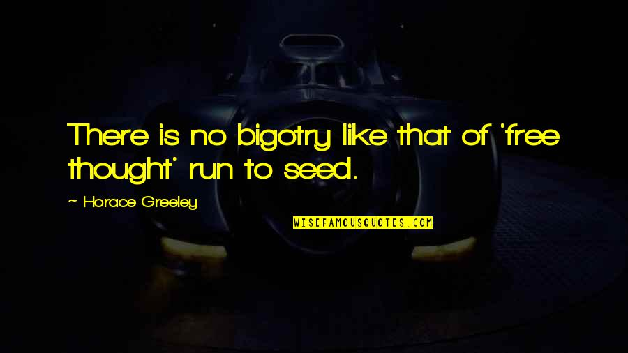 H Greeley Quotes By Horace Greeley: There is no bigotry like that of 'free