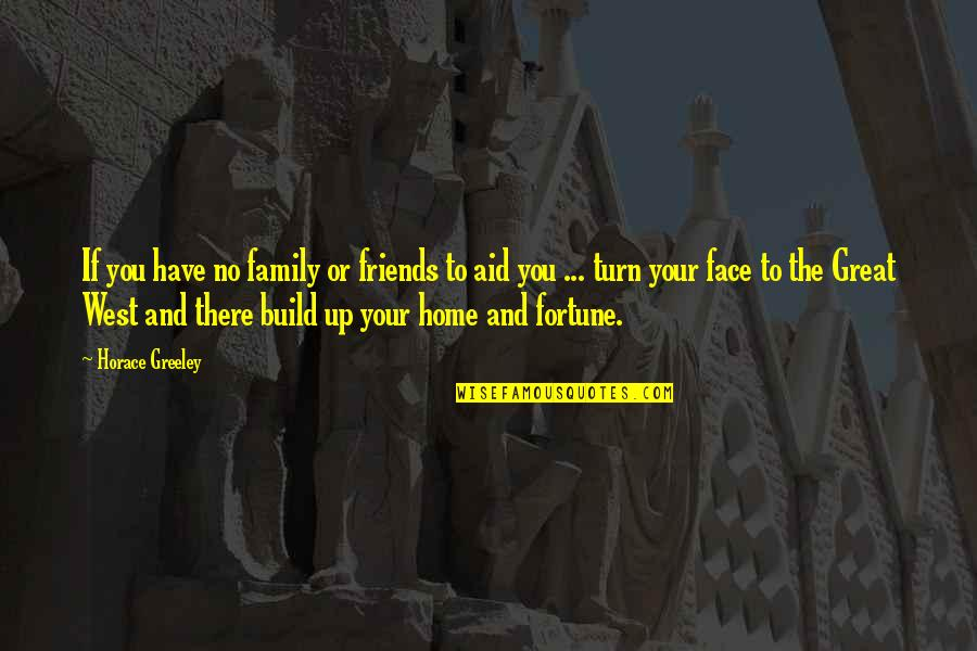 H Greeley Quotes By Horace Greeley: If you have no family or friends to