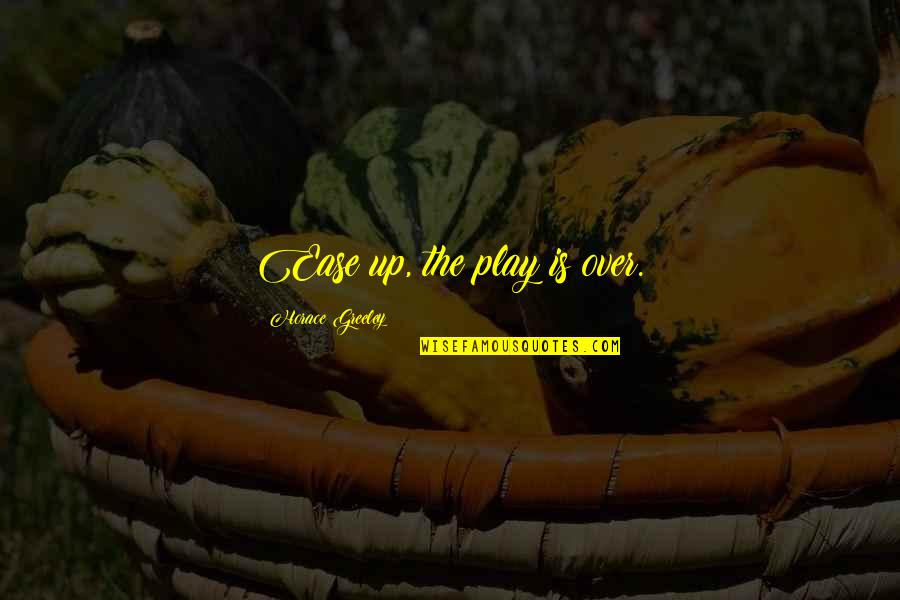 H Greeley Quotes By Horace Greeley: Ease up, the play is over.