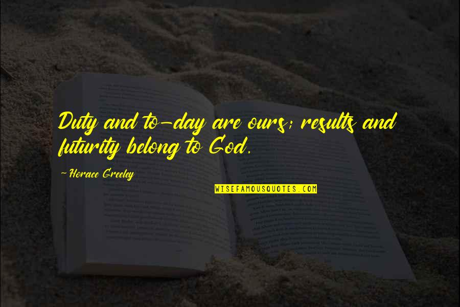 H Greeley Quotes By Horace Greeley: Duty and to-day are ours; results and futurity