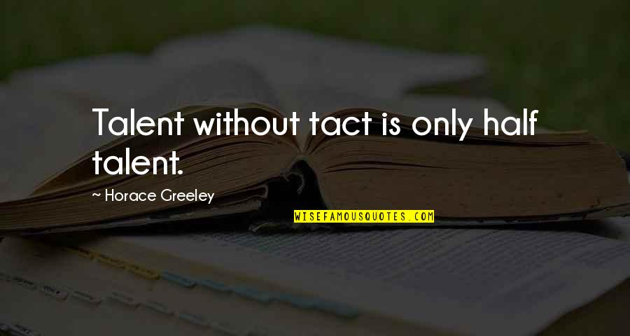 H Greeley Quotes By Horace Greeley: Talent without tact is only half talent.