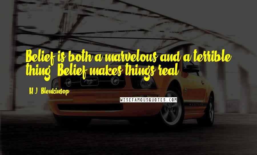 H.J. Blenkinsop quotes: Belief is both a marvelous and a terrible thing. Belief makes things real.
