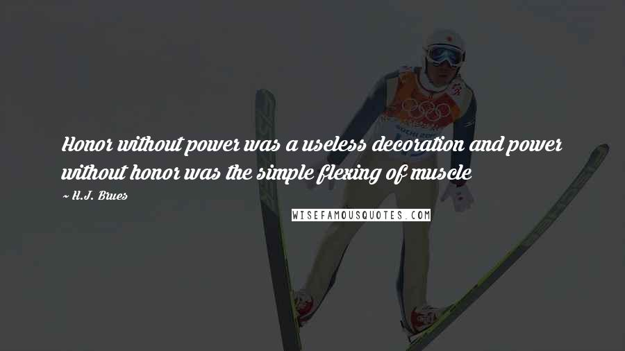 H.J. Brues quotes: Honor without power was a useless decoration and power without honor was the simple flexing of muscle