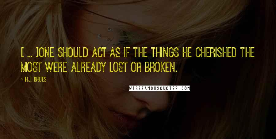 H.J. Brues quotes: [ ... ]one should act as if the things he cherished the most were already lost or broken.