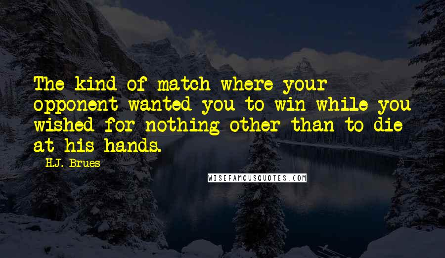 H.J. Brues quotes: The kind of match where your opponent wanted you to win while you wished for nothing other than to die at his hands.