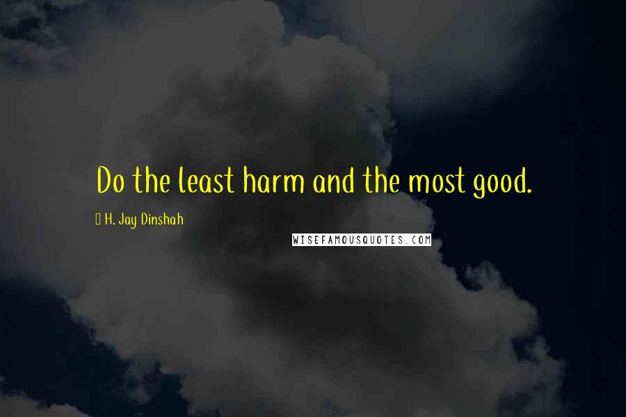 H. Jay Dinshah quotes: Do the least harm and the most good.