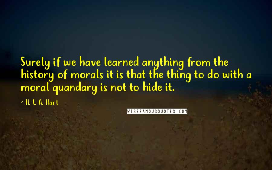 H. L. A. Hart quotes: Surely if we have learned anything from the history of morals it is that the thing to do with a moral quandary is not to hide it.