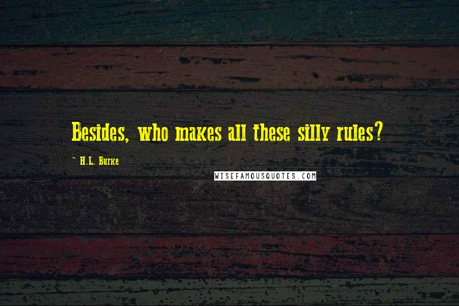 H.L. Burke quotes: Besides, who makes all these silly rules?