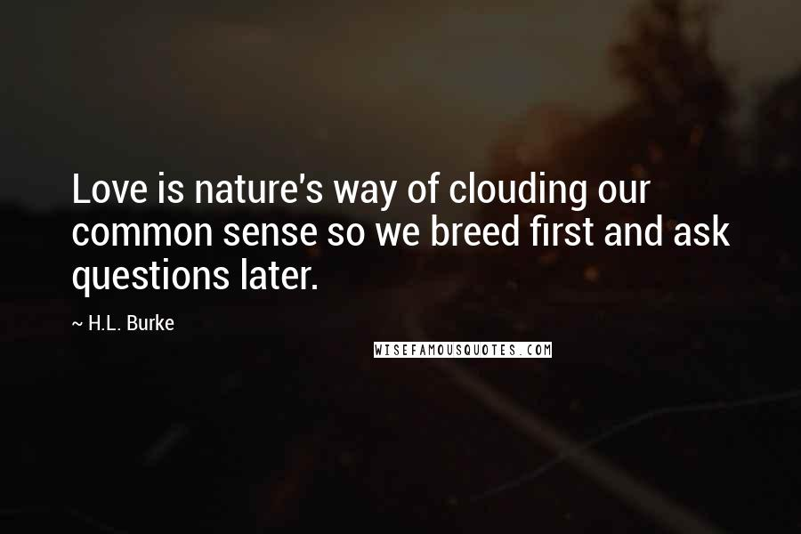 H.L. Burke quotes: Love is nature's way of clouding our common sense so we breed first and ask questions later.