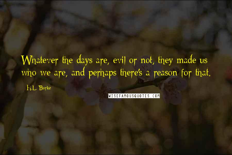 H.L. Burke quotes: Whatever the days are, evil or not, they made us who we are, and perhaps there's a reason for that.