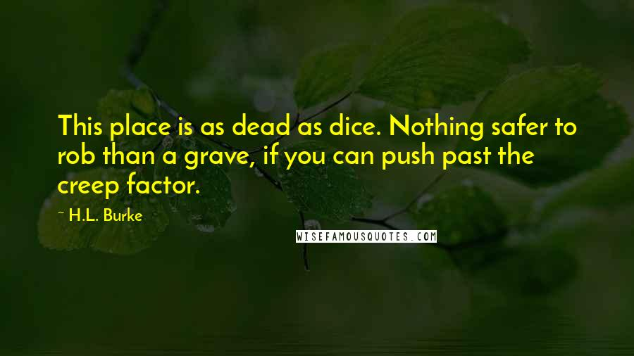 H.L. Burke quotes: This place is as dead as dice. Nothing safer to rob than a grave, if you can push past the creep factor.