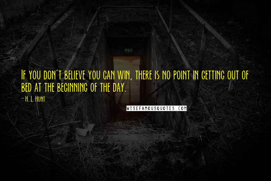 H. L. Hunt quotes: If you don't believe you can win, there is no point in getting out of bed at the beginning of the day.