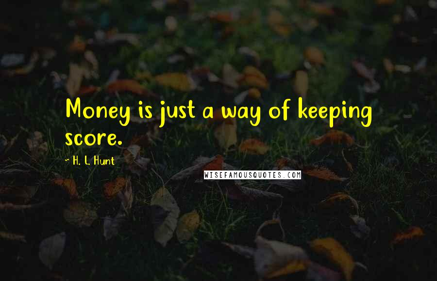 H. L. Hunt quotes: Money is just a way of keeping score.