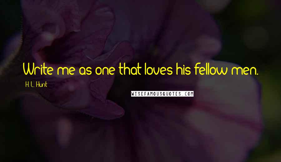 H. L. Hunt quotes: Write me as one that loves his fellow-men.