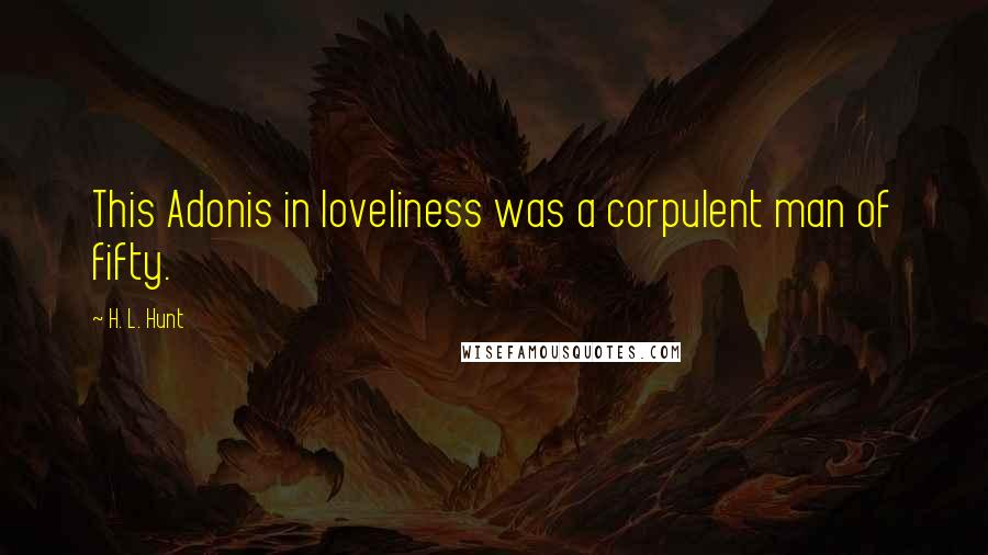 H. L. Hunt quotes: This Adonis in loveliness was a corpulent man of fifty.