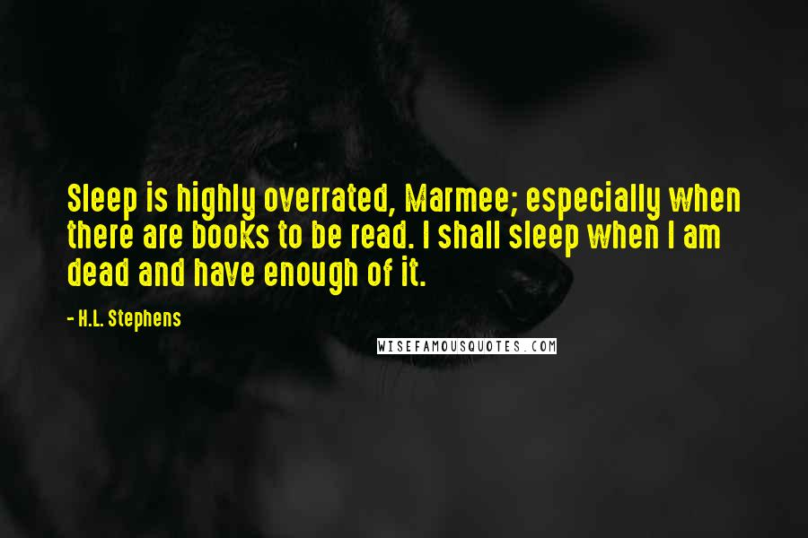 H.L. Stephens quotes: Sleep is highly overrated, Marmee; especially when there are books to be read. I shall sleep when I am dead and have enough of it.