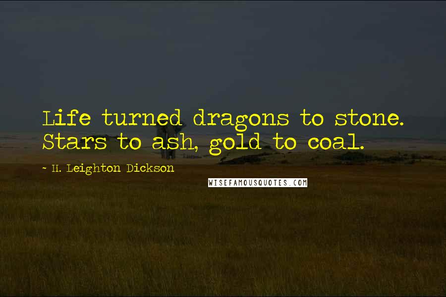 H. Leighton Dickson quotes: Life turned dragons to stone. Stars to ash, gold to coal.