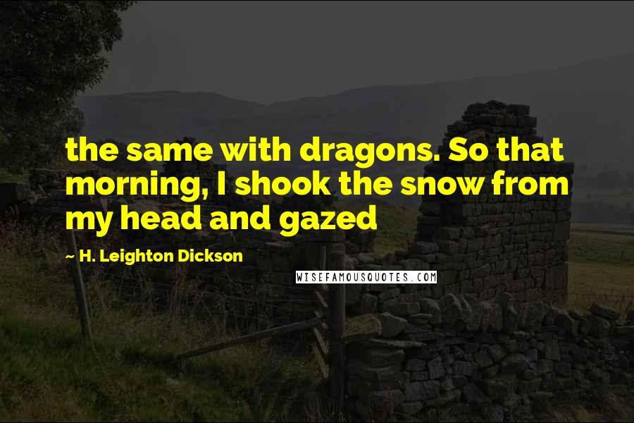 H. Leighton Dickson quotes: the same with dragons. So that morning, I shook the snow from my head and gazed