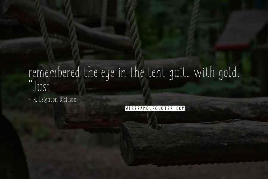 "H. Leighton Dickson quotes: remembered the eye in the tent guilt with gold. ""Just"