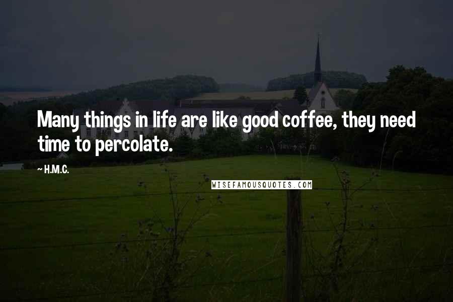 H.M.C. quotes: Many things in life are like good coffee, they need time to percolate.