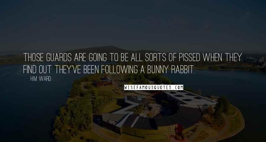 H.M. Ward quotes: Those guards are going to be all sorts of pissed when they find out they've been following a bunny rabbit.