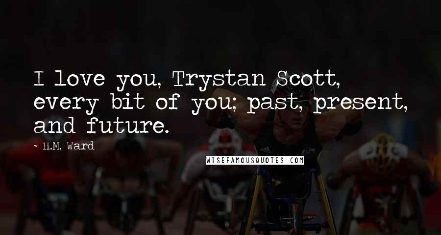 H.M. Ward quotes: I love you, Trystan Scott, every bit of you; past, present, and future.