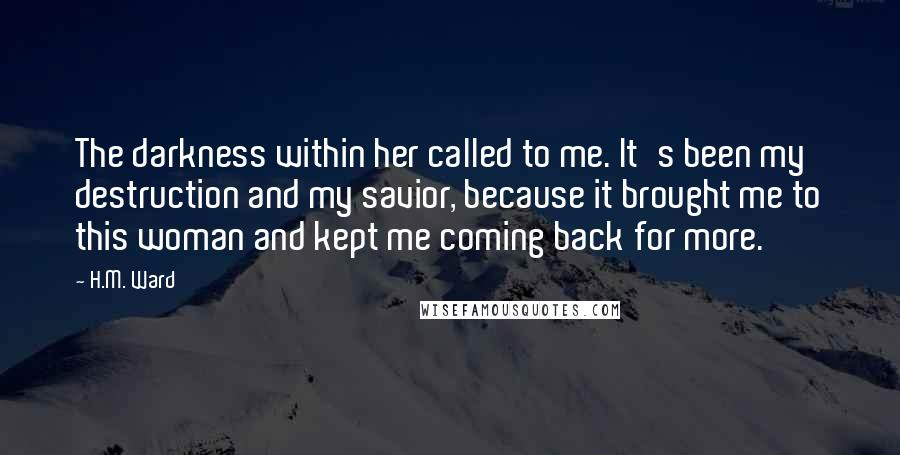 H.M. Ward quotes: The darkness within her called to me. It's been my destruction and my savior, because it brought me to this woman and kept me coming back for more.