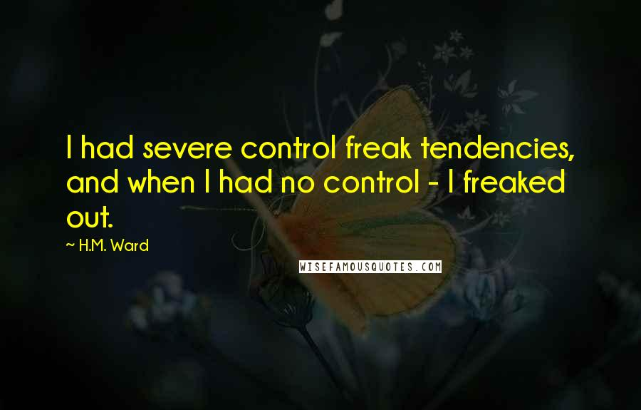 H.M. Ward quotes: I had severe control freak tendencies, and when I had no control - I freaked out.