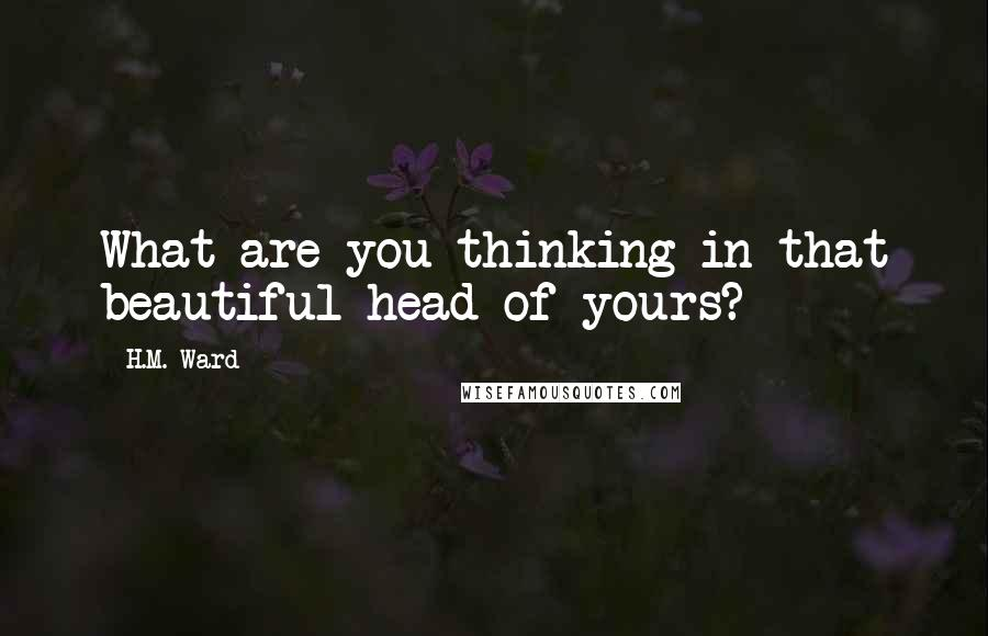 H.M. Ward quotes: What are you thinking in that beautiful head of yours?