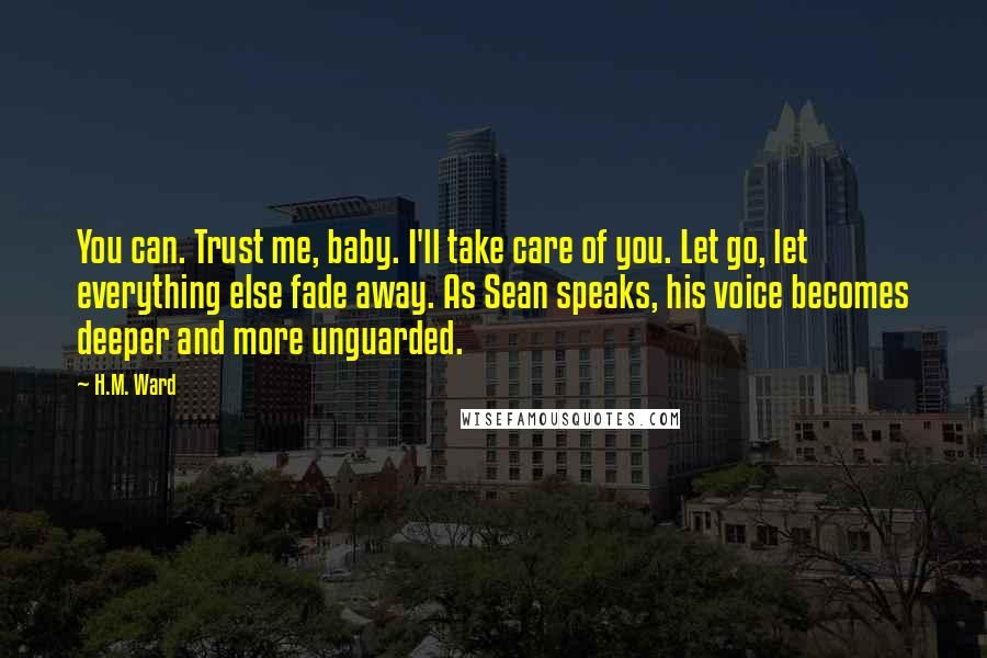 H.M. Ward quotes: You can. Trust me, baby. I'll take care of you. Let go, let everything else fade away. As Sean speaks, his voice becomes deeper and more unguarded.