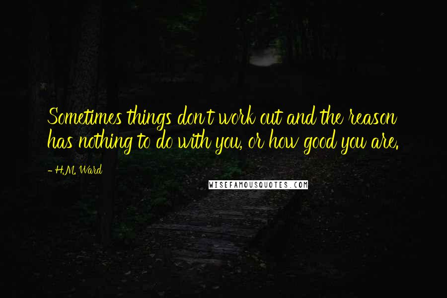 H.M. Ward quotes: Sometimes things don't work out and the reason has nothing to do with you, or how good you are.