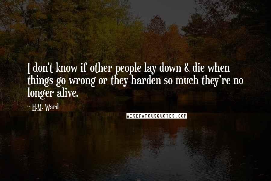 H.M. Ward quotes: I don't know if other people lay down & die when things go wrong or they harden so much they're no longer alive.