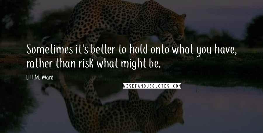 H.M. Ward quotes: Sometimes it's better to hold onto what you have, rather than risk what might be.