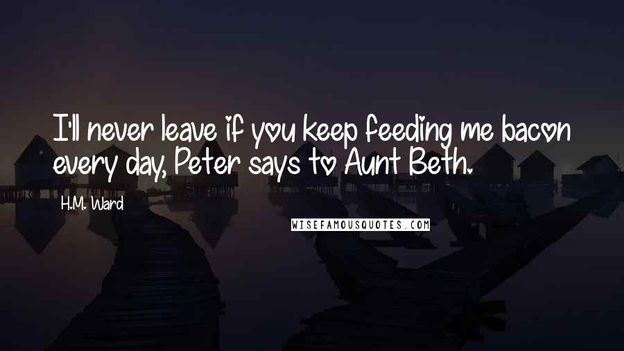H.M. Ward quotes: I'll never leave if you keep feeding me bacon every day, Peter says to Aunt Beth.