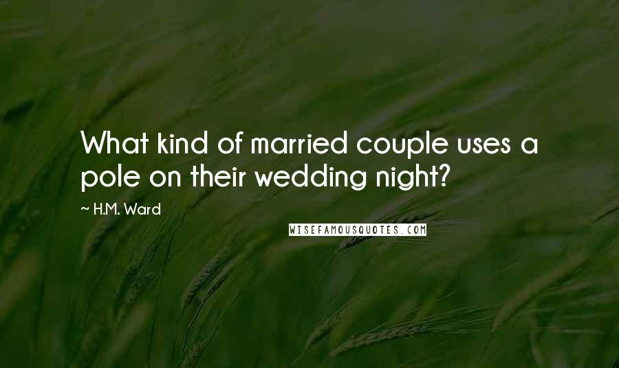 H.M. Ward quotes: What kind of married couple uses a pole on their wedding night?