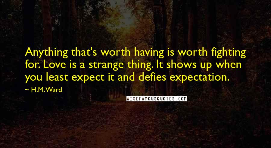H.M. Ward quotes: Anything that's worth having is worth fighting for. Love is a strange thing. It shows up when you least expect it and defies expectation.