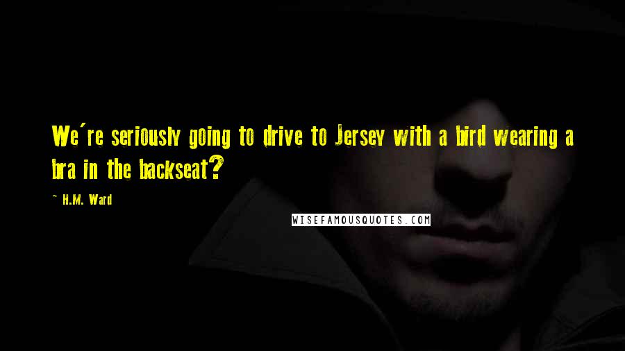 H.M. Ward quotes: We're seriously going to drive to Jersey with a bird wearing a bra in the backseat?