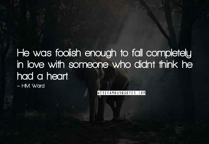 H.M. Ward quotes: He was foolish enough to fall completely in love with someone who didn't think he had a heart.