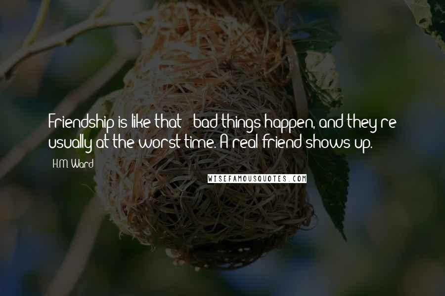 H.M. Ward quotes: Friendship is like that - bad things happen, and they're usually at the worst time. A real friend shows up.